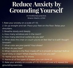 Reduce Anxiety by Grounding Yourself | 1. Rate your anxiety on a scale of 1-10. 2. Sit up straight and tall. Place your fee on the floor. Relax your shoulders. 3. Breathe slowly and deeply. 4. How many windows are in the room?