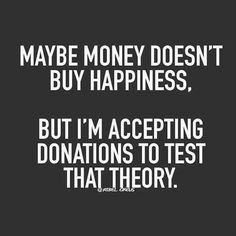 Money can't buy happiness, but I'm accepting donations to test that theory.
