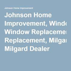 Johnson Home Improvement, Window Replacement, Milgard Dealer