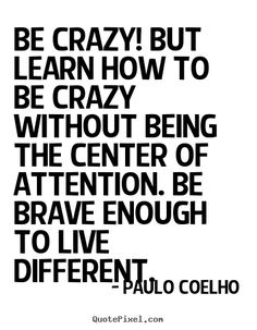 Quotes+about+life+-+Be+crazy!+but+learn+how+to+be+crazy+without+being+the..