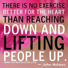There is no better exercise for the heart than reaching down and lifting people up.