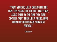 Treat your kid like a darling for the first five years. - Chanakya Quotes