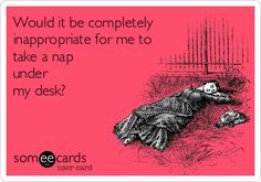 Would+it+be+completely+inappropriate+for+me+to+take+a+nap+under+my+desk?