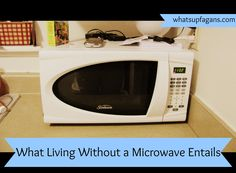 What Living Without a Microwave Entails.  It's actually easier (and healthier) than you'd think!