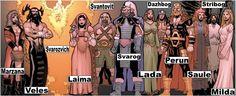 lavic/Russian/Baltic/Latvian/Deuses da Lituânia; adorado na Rússia e os Estados Bálticos Ajysyt , Dazhbog (deus da luz), Lada (deusa     da beleza e da juventude), Perun (deus do      trovão), Svantovit (deus da guerra), Stribog    (deus do vento e céu), Svarozvich (deus do   fogo ), Milda (deusa do amor), Laima (deusa   do destino e sorte), Marzana (deusa da    bruxaria), Saule (deusa do sol), Svarog   (deus do sol e do céu), Veles (deus do  submundo)
