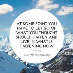 At some point, you have to let go of what you thought should happen and life in what is happening now.|The Holy Mess