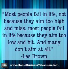 Great Quotes. Famous Quotes. Celebrity Quotes. Inspirational Quotes. Les Brown Quotes Most people fail in life, not because they aim too high and miss, most people fail in life because the aim too low and fail. And many don't aim at all. -Les Brown #lesbrown #celebrity #quotes #business #success #mindset #entrepreneur #inspiration