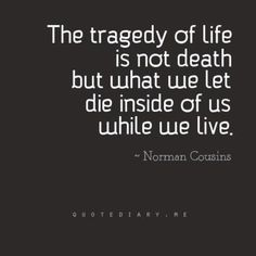 """The tragedy of life is not death but what we let die inside us while we live"" Norman Cousins #Quote"