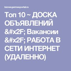 Топ 10 ~ ДОСКА ОБЪЯВЛЕНИЙ / Вакансии / РАБОТА В СЕТИ ИНТЕРНЕТ (УДАЛЕННО)