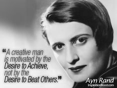 """""""A Creative Man is Motivated by the Desire to Achieve, not by the Desire to Beat Others.""""                                                        Ayn Rand"""