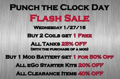 Punch the Clock Day - Flash Sale!!!!! Today Only!!! Buy 2 Coils get 1 FREE All Tanks 25% OFF (with the purchase of a mod) Buy 1 Mod Battery get 1 for 50% OFF All eGo Starter Kits 20% OFF All Clearance Items 40% OFF