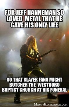 Slayer- soooo lucky I got to see them twice before he passed on to metal heaven!
