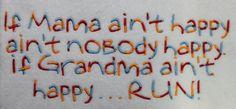 If Mama ain't happy ain't nobody happy. If Grandma ain't happy . . . RUN!