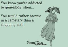 You know you are addicted to genealogy when you would rather browse in a cemetery than a shopping mall