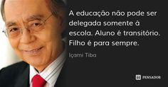 A educação não pode ser delegada somente à escola. Aluno é transitório. Filho é para sempre. — Içami Tiba