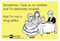 Sometimes, I look at my children and I'm absolutely amazed... that I'm not a drug addict. | Confession Ecard