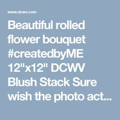 """Beautiful rolled flower bouquet #createdbyME 12""""x12"""" DCWV Blush Stack Sure wish the photo actually was here. Click on link and hopefully it will take you to the project photo."""