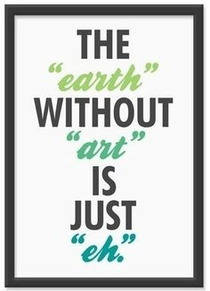 """The """"earth"""" without """"art"""" is just """"eh""""... love it"""