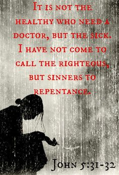 It is not the healthy who need a doctor, but the sick.  I have not come to call the righteous but sinners to repentance.  John 5:31-32