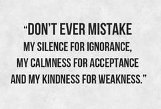 """Don't ever mistake my silence for ignorance, my calmness for acceptance and my kindness for weakness."""