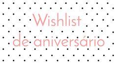 Minha Wishlist de aniversário deste ano.