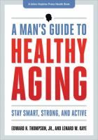 A man's guide to healthy aging : stay smart, strong, and active / Edward H. Thompson, Jr. and Lenard W. Kaye.