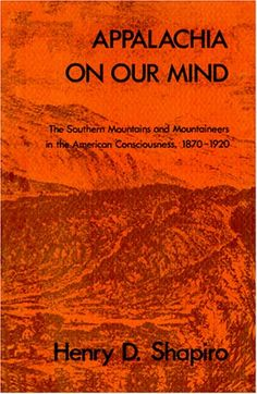 Appalachia on our mind : the Southern mountains and mountaineers in the American consciousness, 1870-1920 / by Henry D. Shapiro - Chapel Hill : University of North Carolina Press, cop. 1978