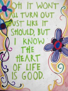 Pain throws your heart to the ground - Love turns the whole thing around - No it won't all go the way it should - But I know the heart of life is good