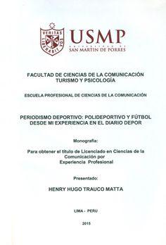 Título: Periodismo deportivo: Polideportivo y fútbol desde mi experiencia en el diario DEPOR (MONOGRAFÍA).  / Autor: Trauco Matta, Henry Hugo. / Ubicación: Biblioteca FCCTP - USMP 4to piso. / Código:                   T/070.44976/T777/2015.