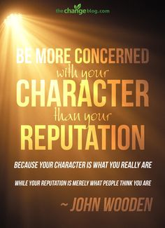 """""""Be more concerned with your character than your reputation, because your character is what you really are, while your reputation is merely what others think you are"""" – John Wooden http://lifechangequotes.com/john-wooden-quote-be-more-concerned-with-your-character-than-your-reputation-because-your-character/"""