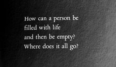 How can a person be filled with life and then be empty? Where does it all go?