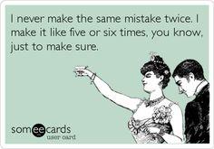 I never make the same mistake twice. I make it like five or six times, you know, just to make sure.