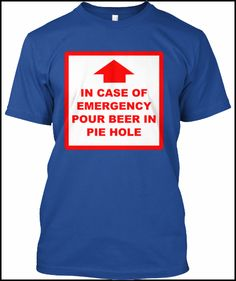 "limited edition funny beer emergency sign t-shirts, sweatshirts and hoodies in styles for men and women.  ""in case of emergency pour beer in pie hole"".  Many colors to choose from.  Will make a perfect Father's Day gift!"