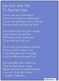Do Not Ask Me To Remember #Alzheimers. My grandfather has Alzheimers. This is exactly perfect. My grandma, though sometimes frustrated, still stands beside him. Every. Single. Day. Single Mom Quotes #mom #motherhood