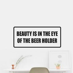 Beauty is in the eye of the beer holder Sticker Decal Wall Car Vinyl Car Wall. OUTDOOR VINYL MATERIAL SPECS: 5 - YEAR WEATHER RESISTANT OUTDOOR VINYLOutdoor Durability: 5 years (3 years gold and silver) when properly applied (vertical exposure (90°± 10°), unprinted film). Warranty coverage is defined as no appreciable deterioration in the product. Cracking, crazing, blistering or loss of adhesion constitutes a breach of warranty if it occurs during the stated life of the product. Description…