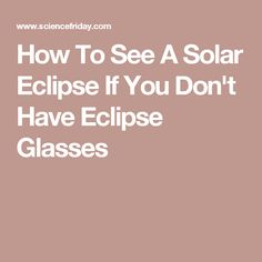 How To See A Solar Eclipse If You Don't Have Eclipse Glasses