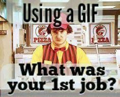 Hot Topic of the Day Using a gif what was your first job?