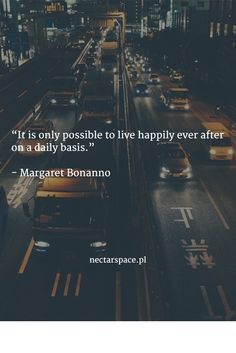 """It is only possible to live happily ever after on a daily basis.""   - Margaret Bonanno"