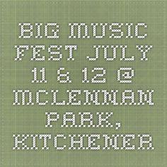 Big Music Fest - July 11 & 12 @ McLennan Park, Kitchener Summer Music Festivals, Big Music, July 11, Park, Parks