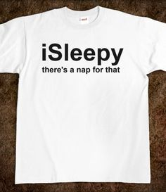 iSleepy - there's a nap for that  tee, t-shirt funny