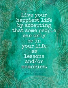 Live your happiest life by accepting that some people can only be in your life as lessons and/or memories.
