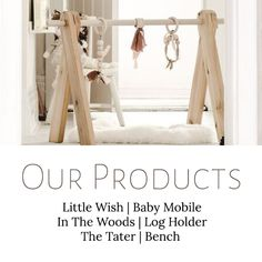 Our Products | Taking the things we love and making them into things we can share with others.   Little Wish | Wooden Baby Mobile // In The Woods | Log Holder // The Tater | Bench