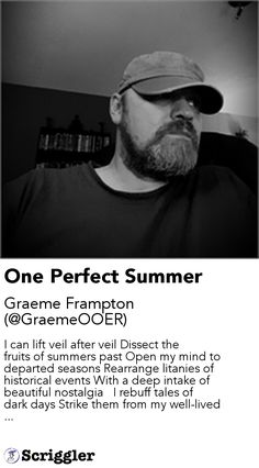 One Perfect Summer by Graeme Frampton (@GraemeOOER) https://scriggler.com/detailPost/story/112732 I can lift veil after veil Dissect the fruits of summers past Open my mind to departed seasons Rearrange litanies of historical events With a deep intake of beautiful nostalgia   I rebuff tales of dark days Strike them from my well-lived ...