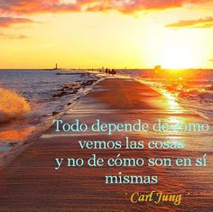 """""""Todo depende de cómo vemos las cosas y no de cómo son en sí mismas"""" · Carl Gustav Jung ·"""