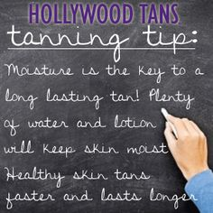 Hollywood Tans Tanning Tip: Moisture is the key to a long lasting tan! Plenty of water and lotion will keep skin moist. Healthy skin tans faster and lasts longer!