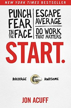 Do you want to become awesome? Then start. Jon Acuff pointed out in his book, Start: Punch Fear in the Face, Escape Average and Do Work that Matters, that to move from average to awesome, you have .