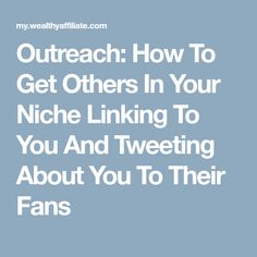 Outreach: How To Get Others In Your Niche Linking To You And Tweeting About You To Their Fans