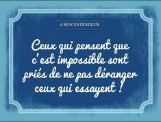 Ceux qui pensent que c'est impossible sont priés de ne pas décourager ceux qui essayent !