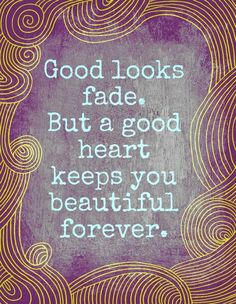 Good looks fade. But a good heart keeps your beautiful forever.