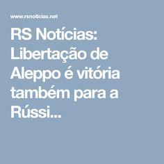 RS Notícias: Libertação de Aleppo é vitória também para a Rússi...